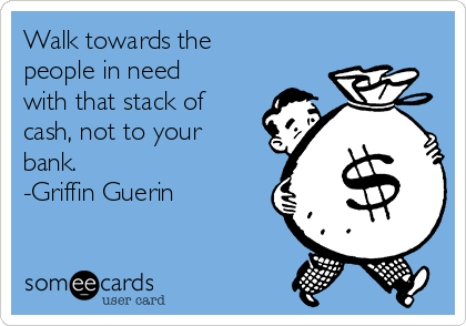 Walk towards the people in need with that stack of cash, not to your bank. -Griffin Guerin