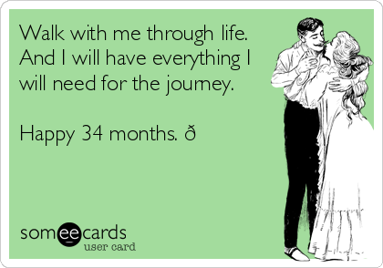 Walk with me through life.  And I will have everything I will need for the journey.   Happy 34 months. ?