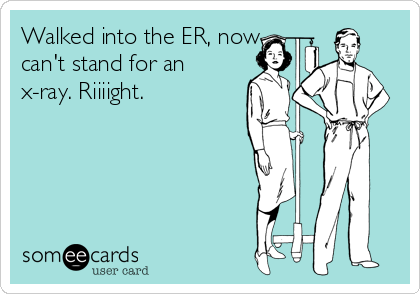 Walked into the ER, now can't stand for an x-ray. Riiiight.