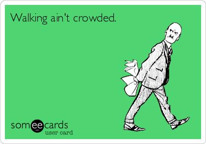 Walking ain't crowded.
