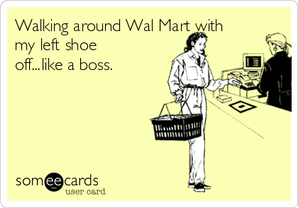 Walking around Wal Mart with my left shoe off...like a boss.
