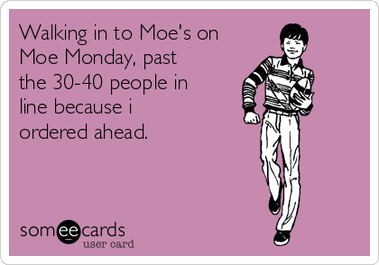 Walking in to Moe's on Moe Monday, past the 30-40 people in line because i ordered ahead.