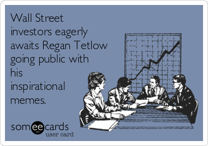 Wall Street investors eagerly awaits Regan Tetlow going public with his inspirational memes.