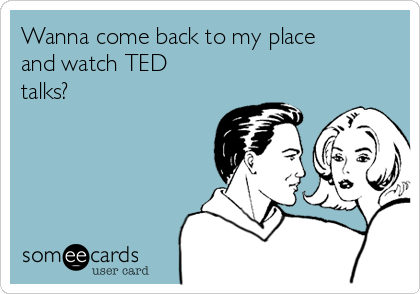 Wanna come back to my place and watch TED talks?