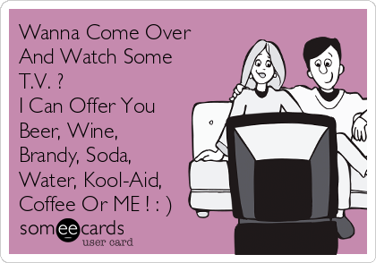 Wanna Come Over And Watch Some T.V. ? I Can Offer You Beer, Wine, Brandy, Soda, Water, Kool-Aid, Coffee Or ME ! : )
