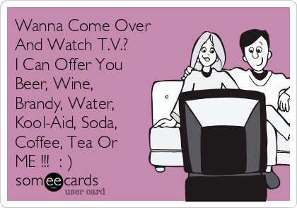 Wanna Come Over And Watch T.V.? I Can Offer You Beer, Wine, Brandy, Water, Kool-Aid, Soda, Coffee, Tea Or ME !!!  : )