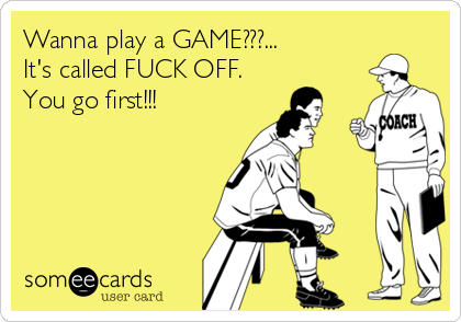 Wanna play a GAME???... It's called FUCK OFF. You go first!!!