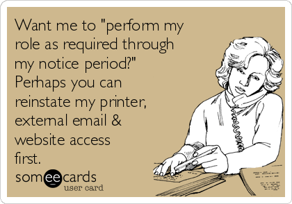 """Want me to """"perform my role as required through my notice period?"""" Perhaps you can reinstate my printer, external email & website access first."""