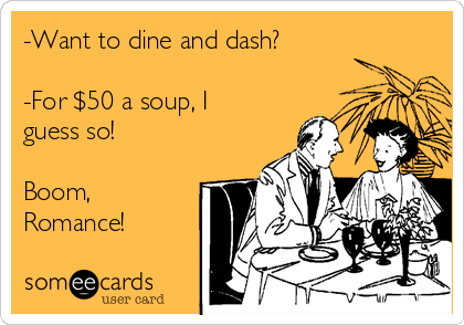 -Want to dine and dash?  -For $50 a soup, I guess so!  Boom, Romance!
