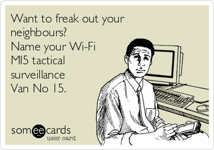 Want to freak out your neighbours?  Name your Wi-Fi MI5 tactical surveillance Van No 15.