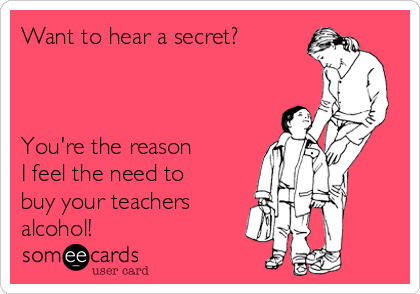 Want to hear a secret?    You're the reason  I feel the need to buy your teachers  alcohol!