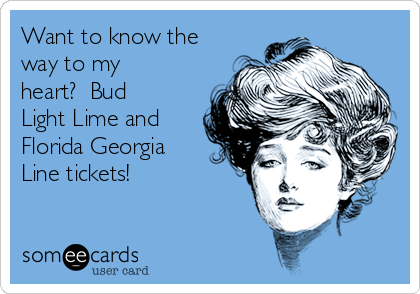 Want to know the way to my heart?  Bud Light Lime and Florida Georgia Line tickets!