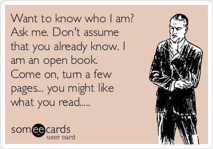Want to know who I am? Ask me. Don't assume that you already know. I am an open book.  Come on, turn a few pages... you might like what you read.....
