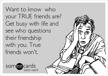 Want to know  who your TRUE friends are? Get busy with life and see who questions their friendship with you. True friends won't.
