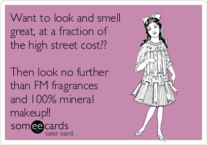 Want to look and smell great, at a fraction of the high street cost??   Then look no further than FM fragrances and 100% mineral makeup!!