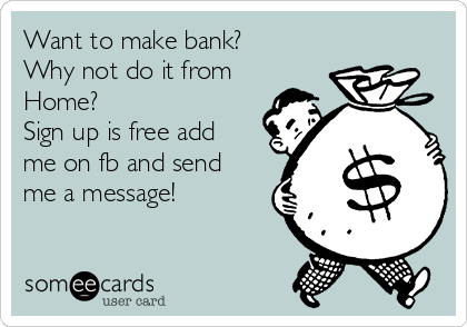 Want to make bank? Why not do it from Home? Sign up is free add me on fb and send me a message!