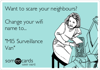 """Want to scare your neighbours?  Change your wifi name to...  """"MI5 Surveillance Van"""""""
