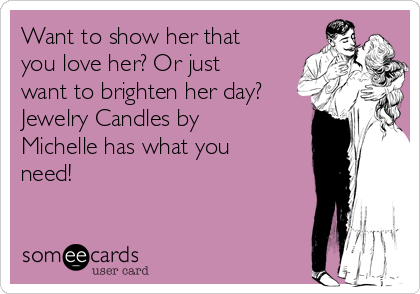 Want to show her that you love her? Or just want to brighten her day? Jewelry Candles by Michelle has what you need!