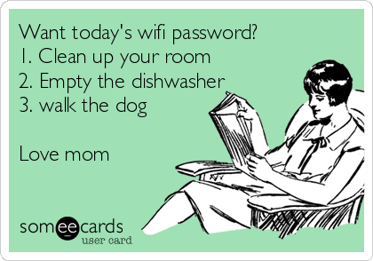 Want today's wifi password? 1. Clean up your room 2. Empty the dishwasher  3. walk the dog   Love mom