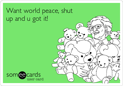 Want world peace, shut up and u got it!