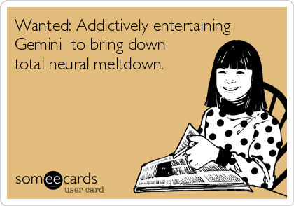 Wanted: Addictively entertaining Gemini  to bring down total neural meltdown.