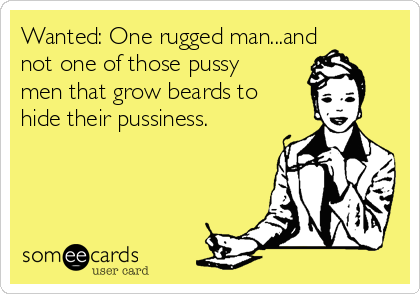 Wanted: One rugged man...and not one of those pussy men that grow beards to hide their pussiness.