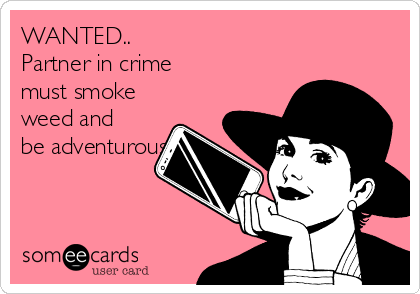WANTED.. Partner in crime must smoke weed and be adventurous