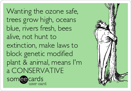Wanting the ozone safe, trees grow high, oceans blue, rivers fresh, bees alive, not hunt to extinction, make laws to block genetic modified plant & animal, means I'm a CONSERVATIVE