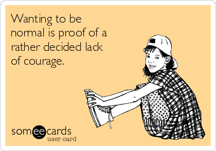 Wanting to be normal is proof of a rather decided lack of courage.