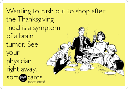 Wanting to rush out to shop after the Thanksgiving meal is a symptom of a brain tumor. See your physician right away.