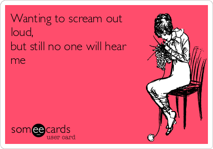 Wanting to scream out loud,  but still no one will hear me