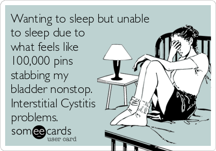 Wanting to sleep but unable to sleep due to  what feels like 100,000 pins  stabbing my  bladder nonstop. Interstitial Cystitis problems.