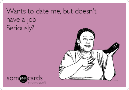 Wants to date me, but doesn't have a job Seriously?