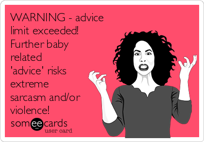 WARNING - advice limit exceeded! Further baby related 'advice' risks extreme sarcasm and/or violence!