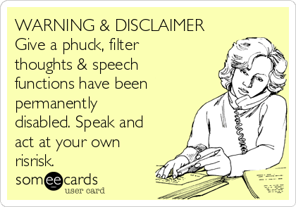 WARNING & DISCLAIMER Give a phuck, filter thoughts & speech functions have been permanently disabled. Speak and act at your own risrisk.