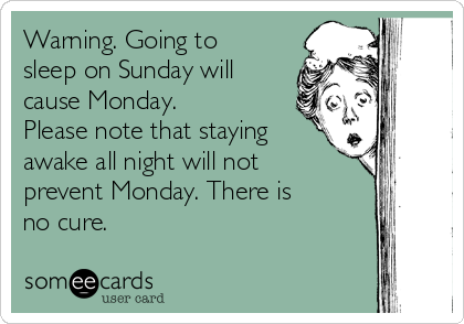 Warning. Going to sleep on Sunday will cause Monday. Please note that staying awake all night will not prevent Monday. There is no cure.
