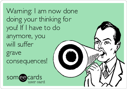 Warning: I am now done doing your thinking for you! If I have to do anymore, you will suffer grave consequences!