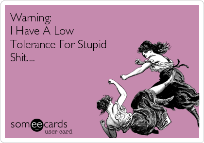 Warning:  I Have A Low Tolerance For Stupid Shit....