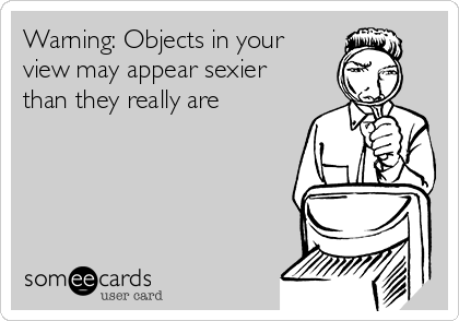 Warning: Objects in your view may appear sexier than they really are