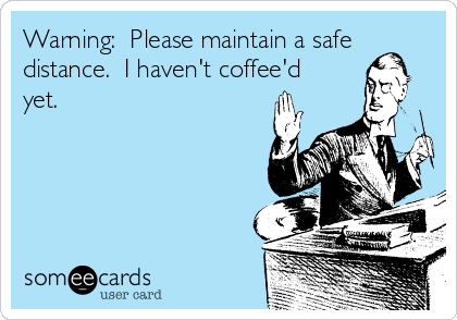 Warning:  Please maintain a safe distance.  I haven't coffee'd yet.
