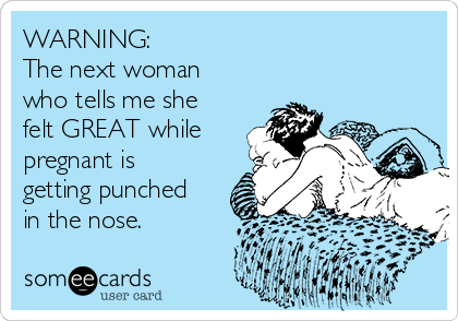 WARNING: The next woman who tells me she felt GREAT while pregnant is getting punched in the nose.