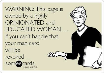 WARNING: This page is  owned by a highly  OPINIONATED and EDUCATED WOMAN…. If you can't handle that your man card will be revoked…