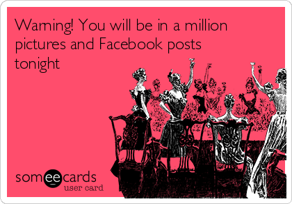 Warning! You will be in a million pictures and Facebook posts tonight