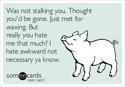 Was not stalking you. Thought you'd be gone. Just met for waxing. But really you hate me that much? I hate awkward not necessary ya know.