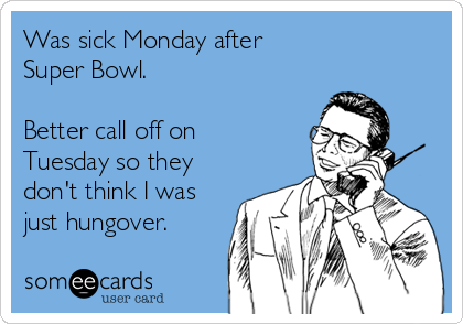 Was sick Monday after Super Bowl.  Better call off on Tuesday so they don't think I was just hungover.