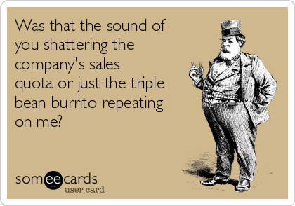 Was that the sound of you shattering the company's sales quota or just the triple bean burrito repeating on me?