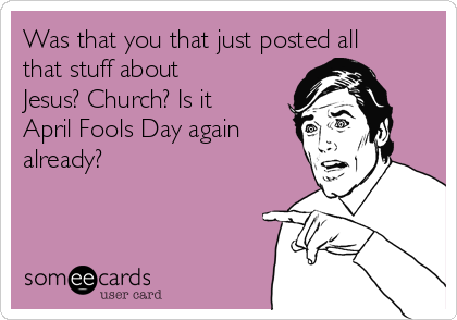 Was that you that just posted all that stuff about Jesus? Church? Is it April Fools Day again already?
