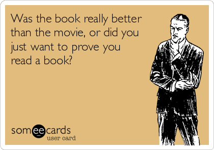 Was the book really better than the movie, or did you just want to prove you read a book?