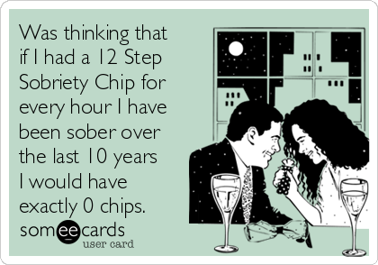 Was thinking that  if I had a 12 Step Sobriety Chip for  every hour I have been sober over the last 10 years I would have exactly 0 chips.