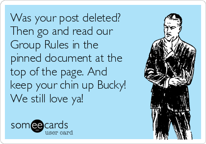 Was your post deleted? Then go and read our Group Rules in the pinned document at the top of the page. And keep your chin up Bucky! We still love ya!